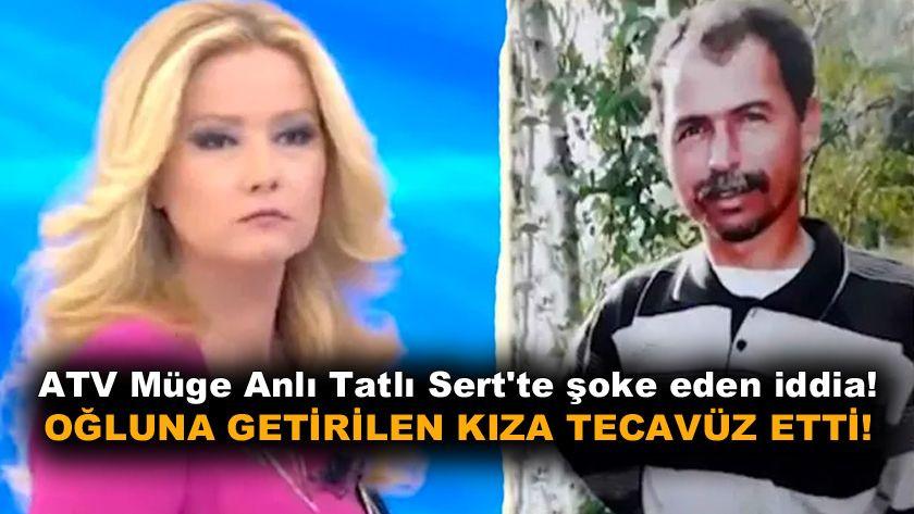 ATV Müge Anlı Tatlı Sert'te kan donduran iddia! Oğluna getirilen kıza tecavüz etti! - Sayfa 1