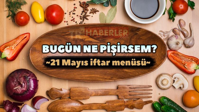 Bugün ne pişirsem? 21 Mayıs İftar menüsü - Yemek önerileri ve tarifleri
