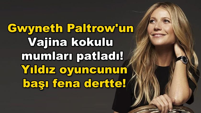 Gwyneth Paltrow'un Vajina kokulu mumları patladı! Yıldız oyuncunun  başı fena dertte! - Sayfa 1